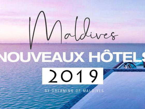 tous les nouveaux Hôtels des Maldives en 2019